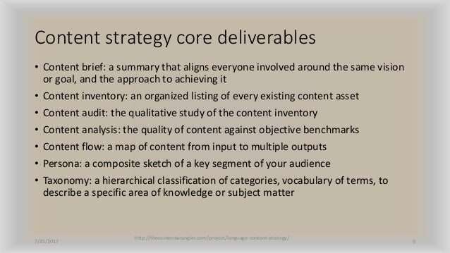 Content strategy core deliverables • Content brief: a summary that aligns everyone involved around the same vision or goal...
