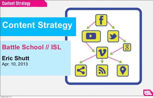 Content Strategy  Content Strategy  Battle School // ISL  Eric Shutt  Apr. 10, 2013Thursday, April 11, 13
