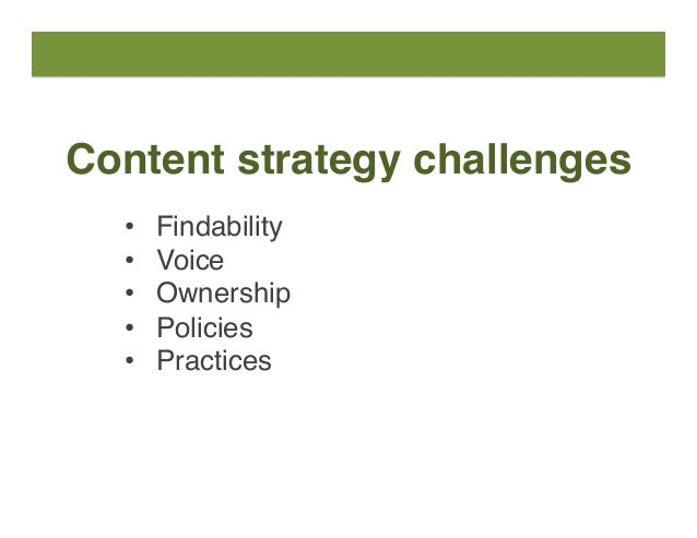 Content strategy challenges • Findability • Voice • Ownership • Policies • Practices