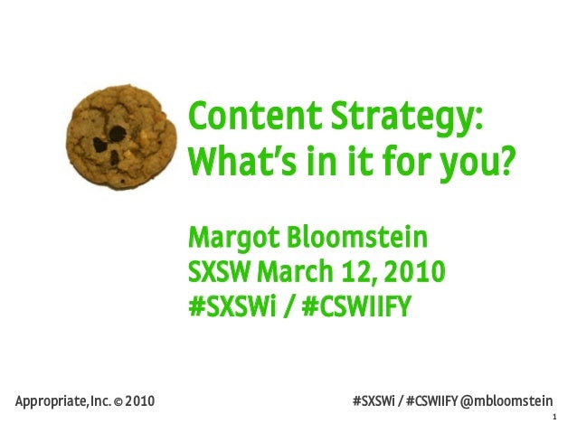 1 Appropriate, Inc. © 2010 #SXSWi / #CSWIIFY @mbloomstein Content Strategy: What's in it for you? Margot Bloomstein SXSW M...