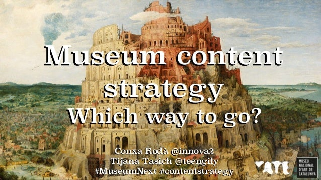 Conxa Rodà @innova2 Tijana Tasich @teengily #MuseumNext #contentstrategy Museum content strategy Which way to go?