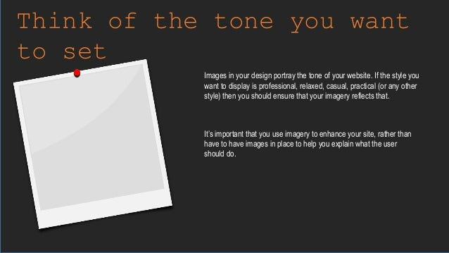 Think of the tone you want to set Images in your design portray the tone of your website. If the style you want to display...