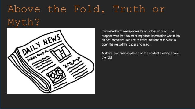 Above the Fold, Truth or Myth? Originated from newspapers being folded in print. The purpose was that the most important i...