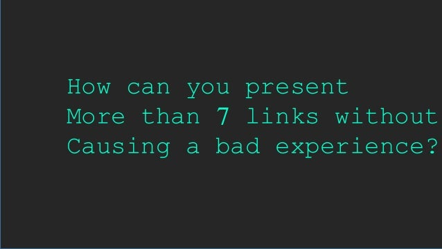 How can you present More than 7 links without Causing a bad experience?