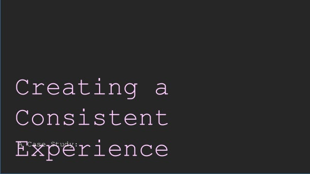 Creating a Consistent ExperienceA Case Study: