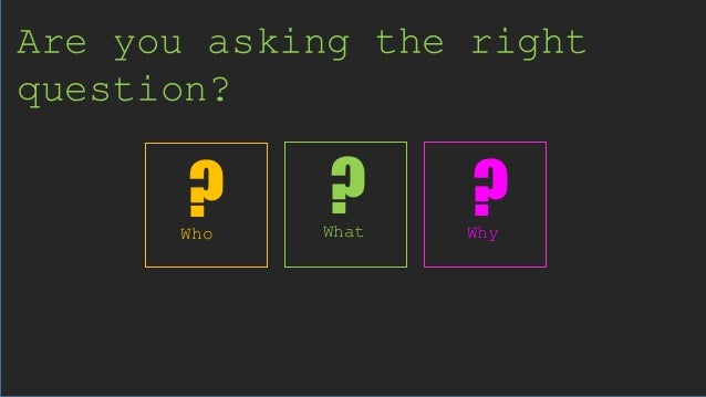 Are you asking the right question? What WhyWho ? ??