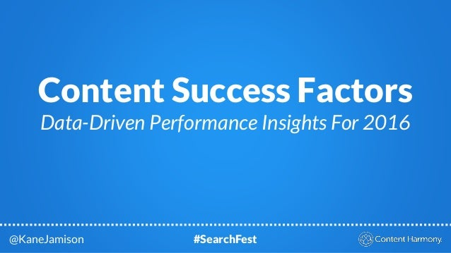 Content Success Factors Data-Driven Performance Insights For 2016 @KaneJamison #SearchFest