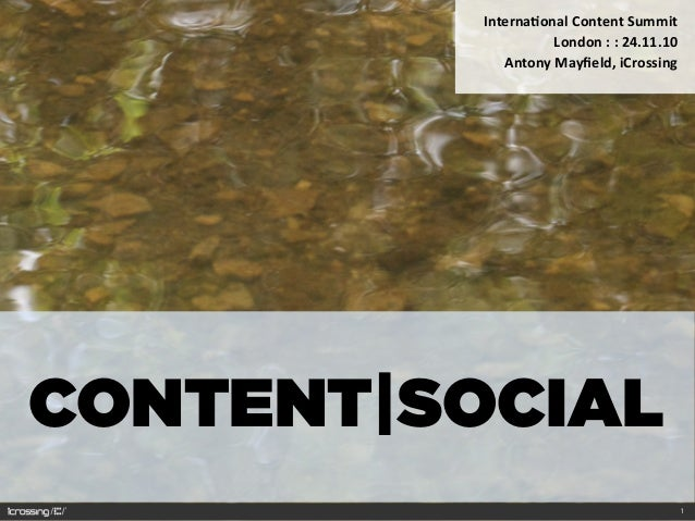 CONTENT|SOCIAL Interna'onal	   Content	   Summit	    London	   :	   :	   24.11.10 Antony	   Mayfield,	   iCrossing 1