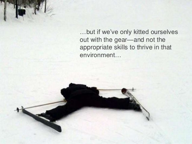 …but if we've only kitted ourselves  out with the gear—and not the  appropriate skills to thrive in that  environment…  | ...