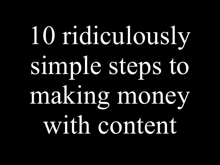 10 ridiculously simple steps to making money  with content
