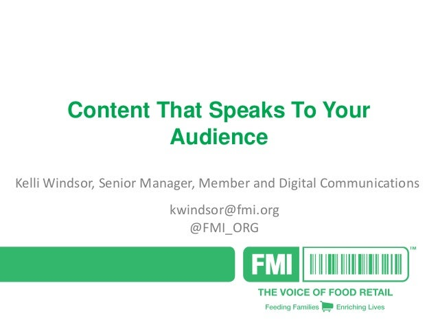 Content That Speaks To Your Audience Kelli Windsor, Senior Manager, Member and Digital Communications kwindsor@fmi.org @FM...