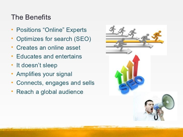 """The Benefits•   Positions """"Online"""" Experts•   Optimizes for search (SEO)•   Creates an online asset•   Educates and entert..."""