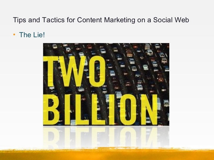 Tips and Tactics for Content Marketing on a Social Web• The Lie!