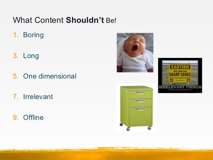 What Content Shouldn't Be!1. Boring3. Long5. One dimensional7. Irrelevant9. Offline