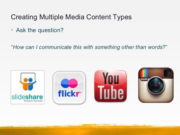 """Creating Multiple Media Content Types• Ask the question?""""How can I communicate this with something other than words?"""""""