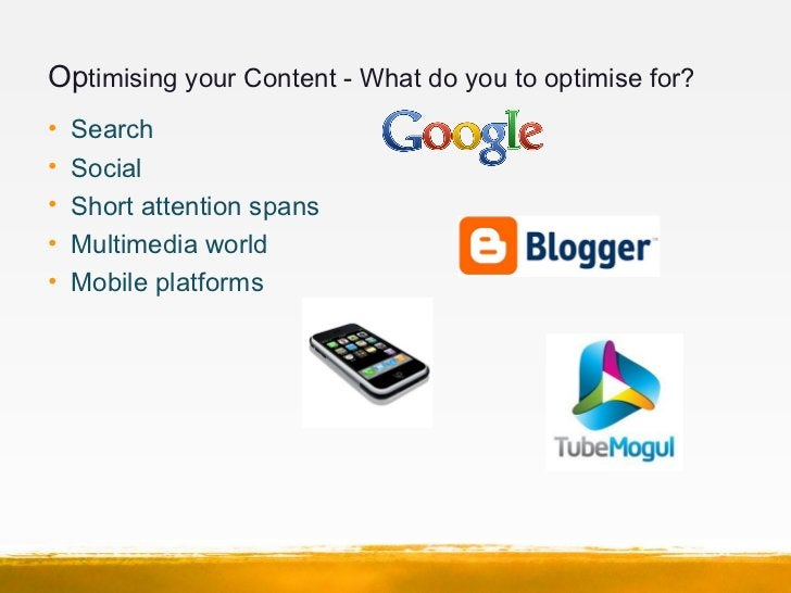 Optimising your Content - What do you to optimise for?•   Search•   Social•   Short attention spans•   Multimedia world•  ...