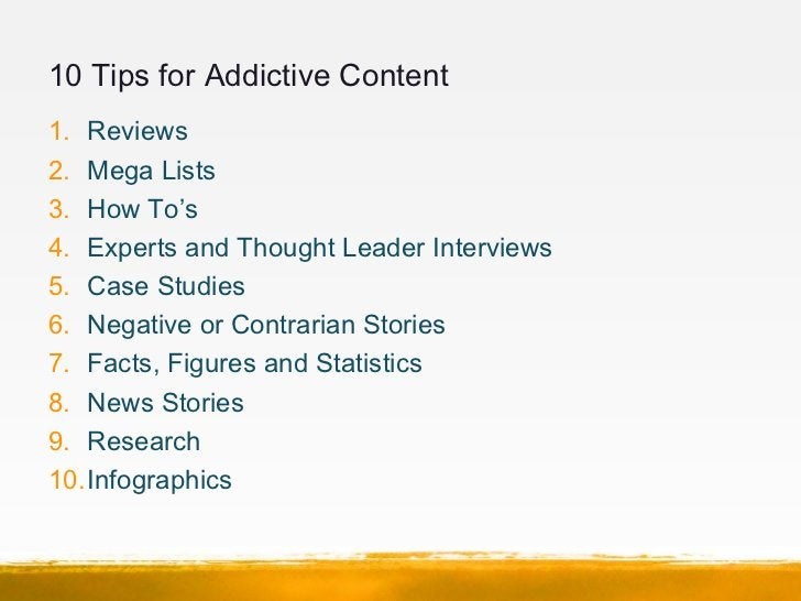 10 Tips for Addictive Content1. Reviews2. Mega Lists3. How To's4. Experts and Thought Leader Interviews5. Case Studies6. N...