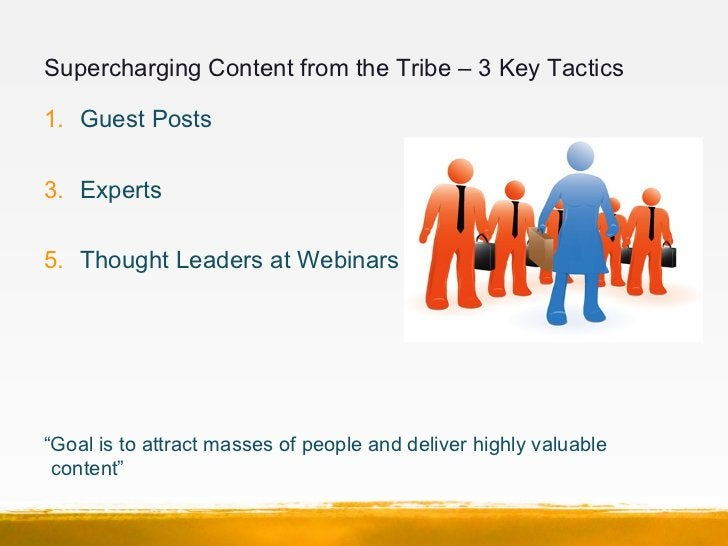 """Supercharging Content from the Tribe – 3 Key Tactics1. Guest Posts3. Experts5. Thought Leaders at Webinars""""Goal is to attr..."""