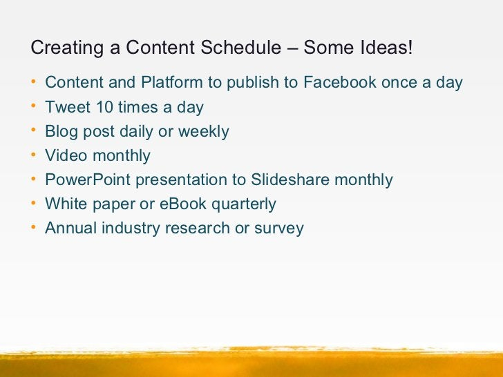 Creating a Content Schedule – Some Ideas!•   Content and Platform to publish to Facebook once a day•   Tweet 10 times a da...