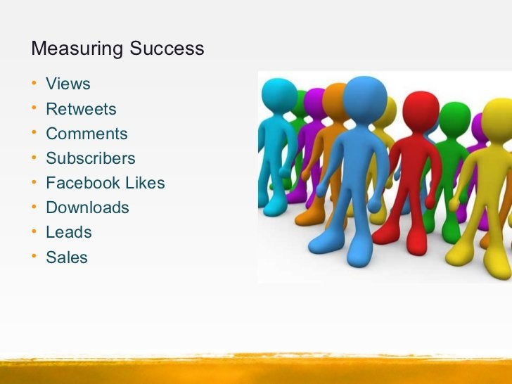 Measuring Success•   Views•   Retweets•   Comments•   Subscribers•   Facebook Likes•   Downloads•   Leads•   Sales