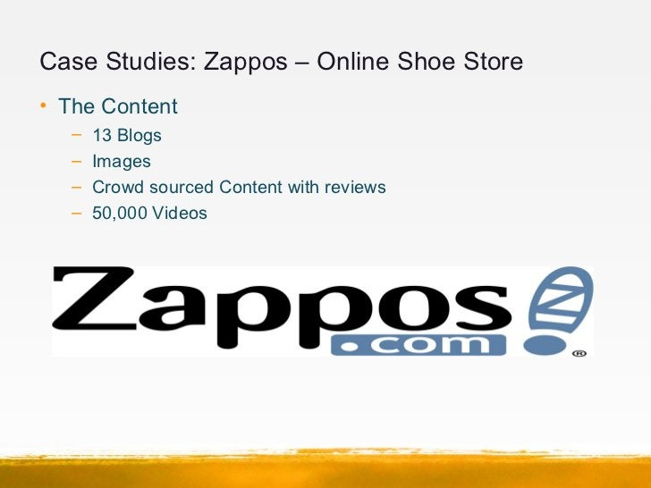 Case Studies: Zappos – Online Shoe Store• The Content   –   13 Blogs   –   Images   –   Crowd sourced Content with reviews...