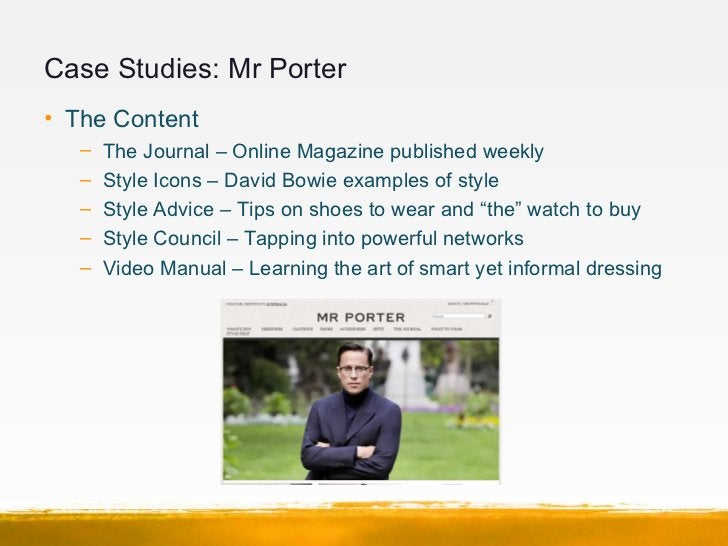 Case Studies: Mr Porter• The Content   –   The Journal – Online Magazine published weekly   –   Style Icons – David Bowie ...