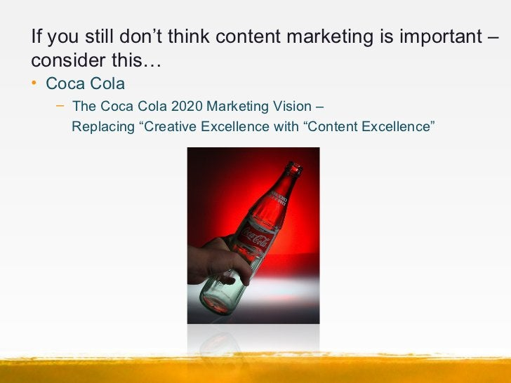 If you still don't think content marketing is important –consider this…• Coca Cola   – The Coca Cola 2020 Marketing Vision...
