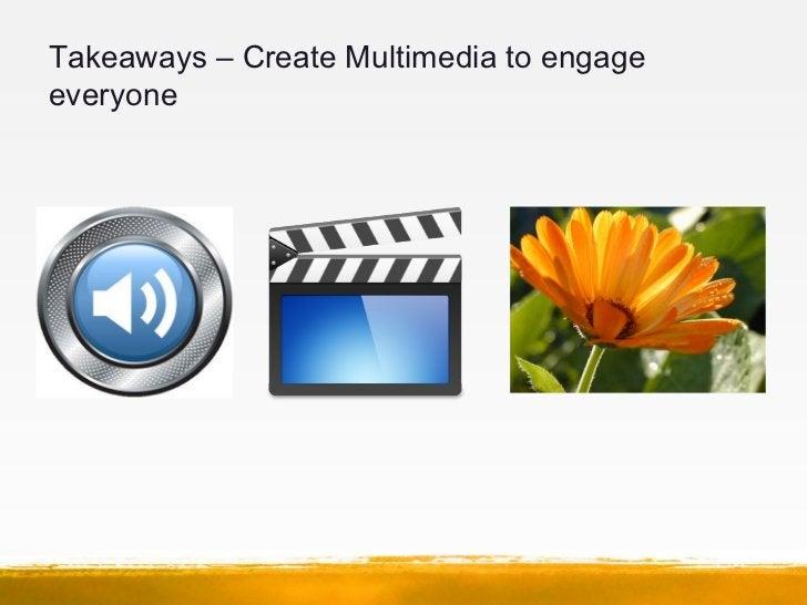 Takeaways – Create Multimedia to engageeveryone