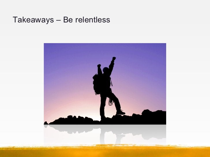 Takeaways – Be relentless