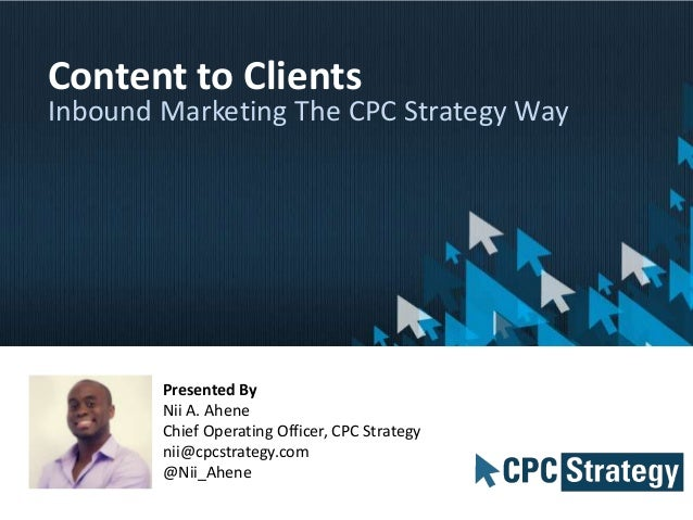 Content to Clients  Inbound Marketing The CPC Strategy Way  Presented By Nii A. Ahene Chief Operating Officer, CPC Strateg...