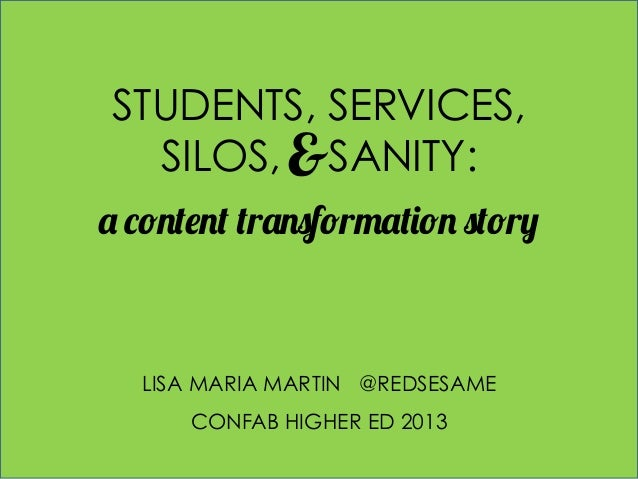 STUDENTS, SERVICES, SILOS, &SANITY: a content transformation story  LISA MARIA MARTIN @REDSESAME CONFAB HIGHER ED 2013