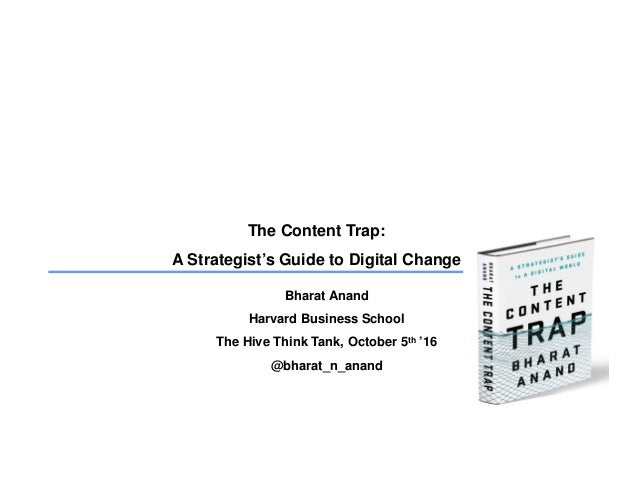 The Content Trap: A Strategist's Guide to Digital Change Bharat Anand Harvard Business School The Hive Think Tank, October...