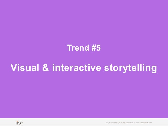 © i-on interactive, inc. All rights reserved • www.ioninteractive.com Trend #5 Visual & interactive storytelling