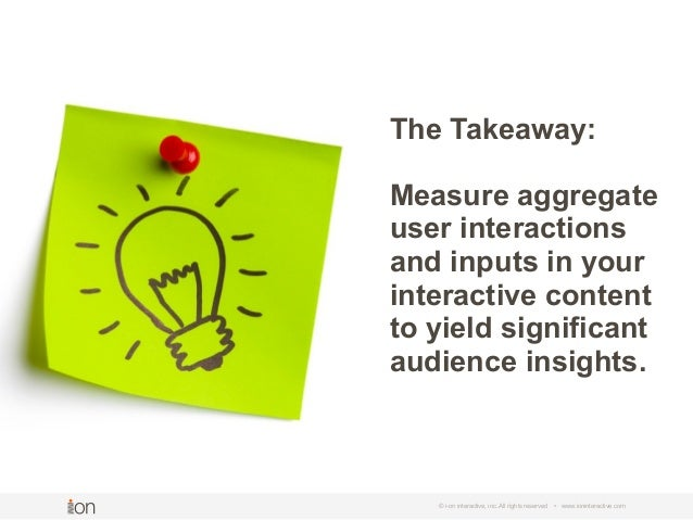 © i-on interactive, inc. All rights reserved • www.ioninteractive.com The Takeaway: Measure aggregate user interactions an...