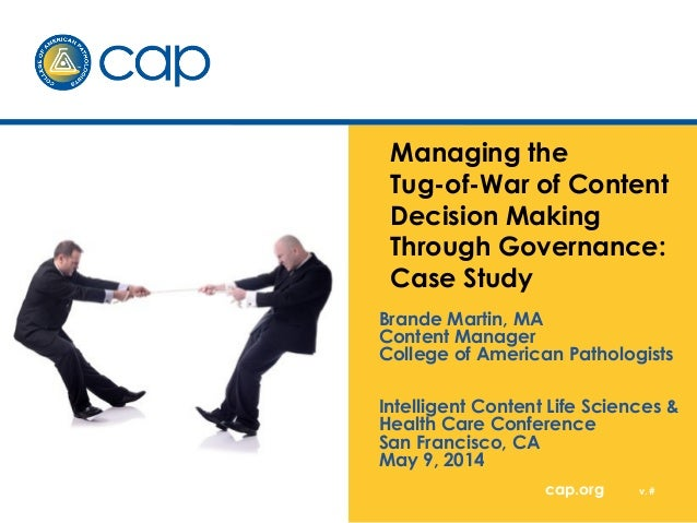 Managing the  Tug-of-War of Content  Decision Making  Through Governance:  Case Study  Brande Martin, MA  Content Manager ...