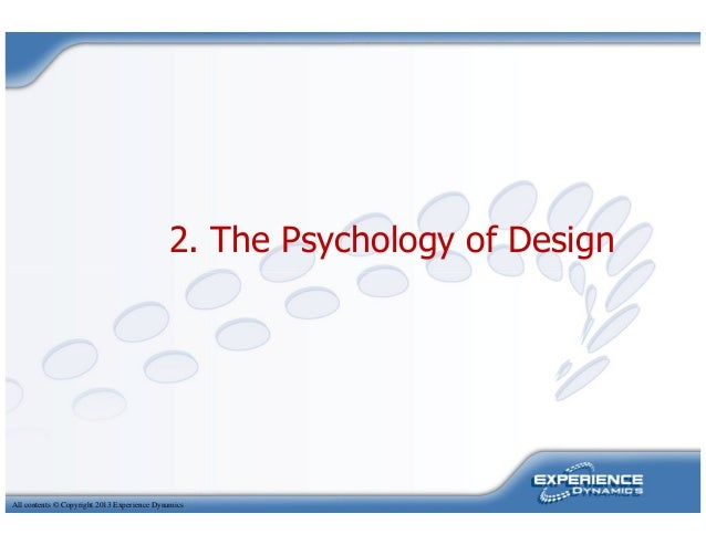 2. The Psychology of DesignAll contents © Copyright 2013 Experience Dynamics