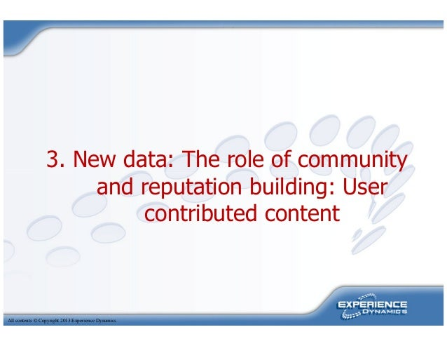 3. New data: The role of communityand reputation building: UserAll contents © Copyright 2013 Experience Dynamicsand reputa...