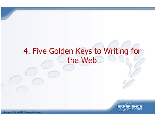 4. Five Golden Keys to Writing forthe WebAll contents © Copyright 2013 Experience Dynamicsthe Web