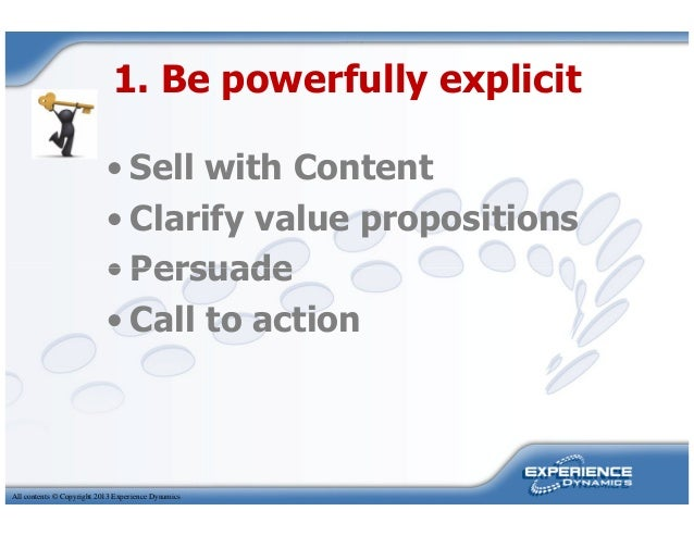1. Be powerfully explicit• Sell with Content• Clarify value propositions• PersuadeAll contents © Copyright 2013 Experience...