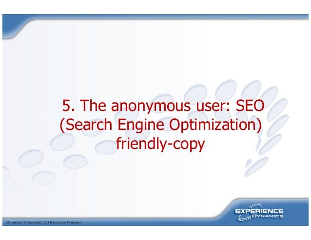 5. The anonymous user: SEO(Search Engine Optimization)All contents © Copyright 2013 Experience Dynamics(Search Engine Opti...
