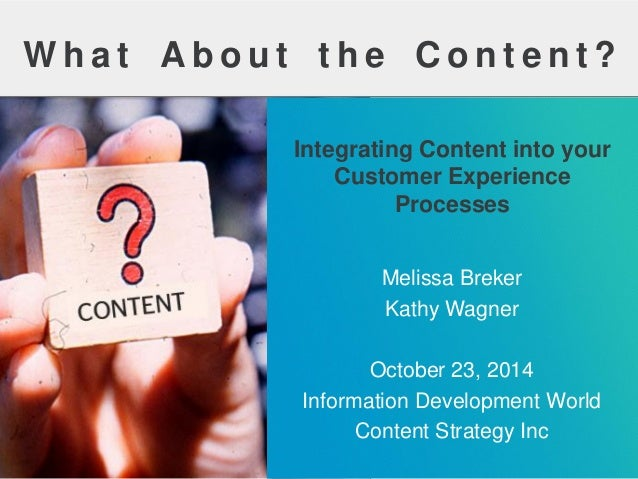 WhatAbouttheContent?  Integrating Content into your Customer Experience Processes  Melissa Breker  Kathy Wagner  October 2...