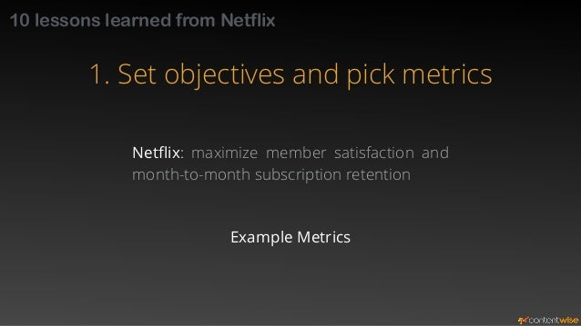 10 lessons learned from Netflix  1. Set objectives and pick metrics  Example Metrics  Canceled subscriptions per month  In...
