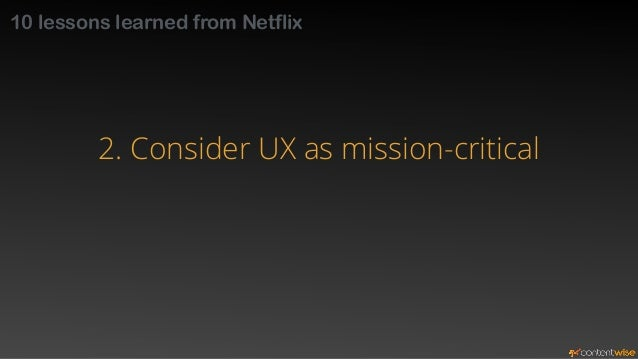 10 lessons learned from Netflix  2. Consider UX as mission-critical  secret sauce  best practices  innovative functionalit...