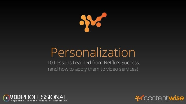 Personalization  10 Lessons Learned from Netflix's Success  (and how to apply them to video services)