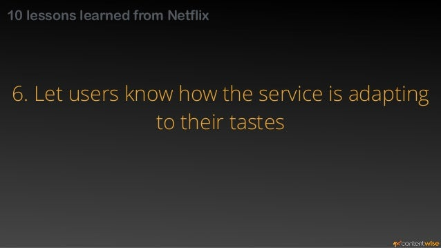 10 lessons learned from Netflix  6. Let users know how the service is adapting  to their tastes  Promote trust in the syst...