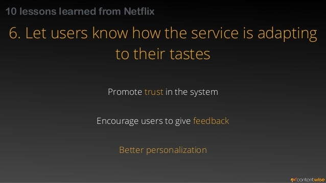 10 lessons learned from Netflix  6. Let users know how the service is adapting  to their tastes  Use meaningful labels  re...