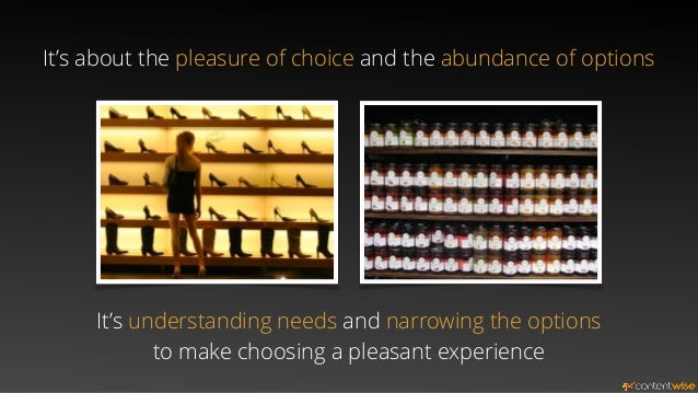 It's about the pleasure of choice and the abundance of options  It's understanding needs and narrowing the options  to mak...