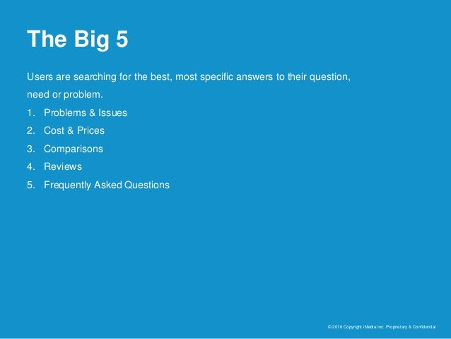 The Big 5 © 2016 Copyright iMedia Inc. Proprietary & Confidential Users are searching for the best, most specific answers ...