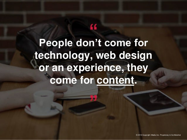 """""""People don't come for technology, web design or an experience, they come for content."""" © 2016 Copyright iMedia Inc. Propr..."""