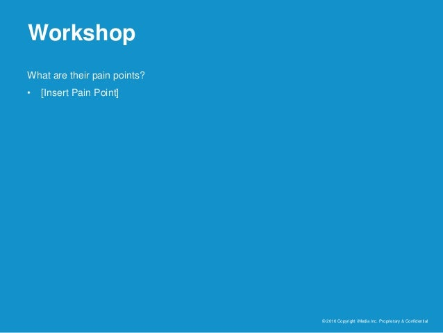 Workshop © 2016 Copyright iMedia Inc. Proprietary & Confidential What are their pain points? • [Insert Pain Point]